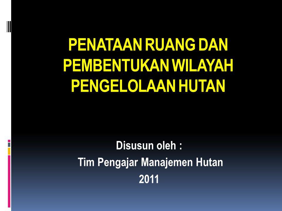 PENATAAN RUANG DAN PEMBENTUKAN WILAYAH PENGELOLAAN HUTAN Disusun oleh : Tim Pengajar Manajemen Hutan 2011