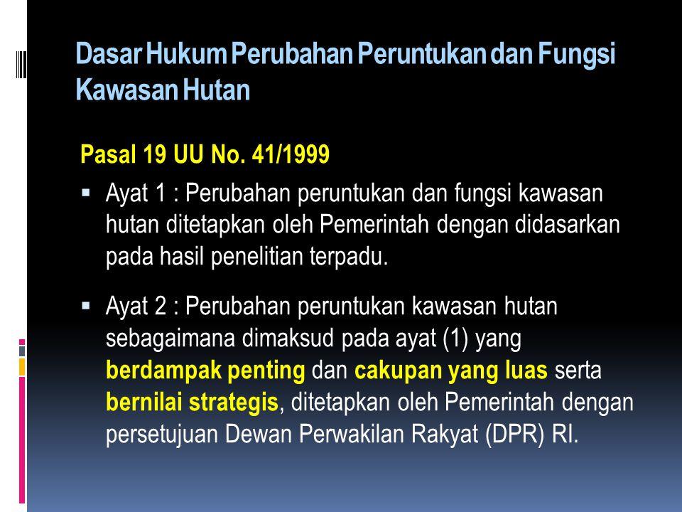 Dasar Hukum Perubahan Peruntukan dan Fungsi Kawasan Hutan Pasal 19 UU No. 41/1999  Ayat 1 : Perubahan peruntukan dan fungsi kawasan hutan ditetapkan