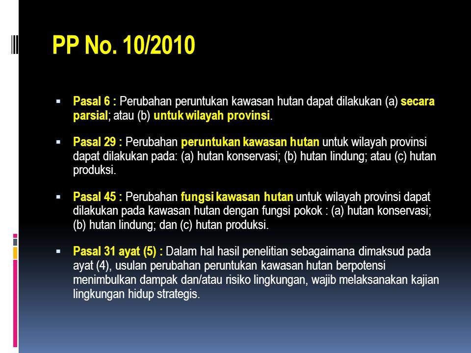 PP No. 10/2010  Pasal 6 : Perubahan peruntukan kawasan hutan dapat dilakukan (a) secara parsial ; atau (b) untuk wilayah provinsi.  Pasal 29 : Perub
