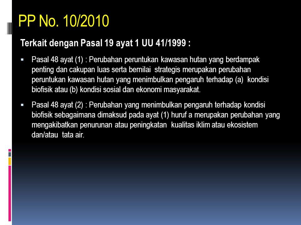 PP No. 10/2010 Terkait dengan Pasal 19 ayat 1 UU 41/1999 :  Pasal 48 ayat (1) : Perubahan peruntukan kawasan hutan yang berdampak penting dan cakupan