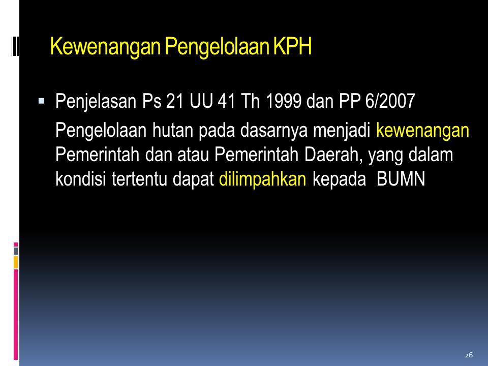 Kewenangan Pengelolaan KPH  Penjelasan Ps 21 UU 41 Th 1999 dan PP 6/2007 Pengelolaan hutan pada dasarnya menjadi kewenangan Pemerintah dan atau Pemer