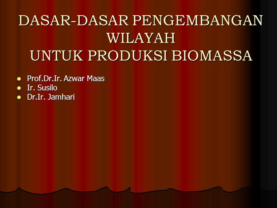 DASAR-DASAR PENGEMBANGAN WILAYAH UNTUK PRODUKSI BIOMASSA Prof.Dr.Ir. Azwar Maas Prof.Dr.Ir. Azwar Maas Ir. Susilo Ir. Susilo Dr.Ir. Jamhari Dr.Ir. Jam