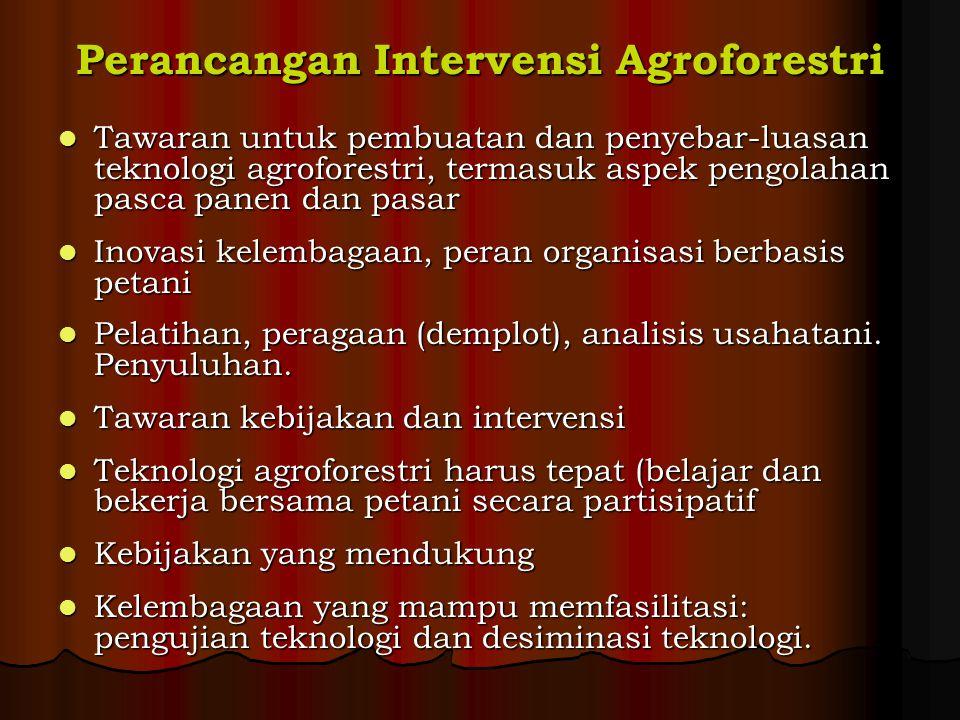 Perancangan Intervensi Agroforestri Tawaran untuk pembuatan dan penyebar-luasan teknologi agroforestri, termasuk aspek pengolahan pasca panen dan pasar Tawaran untuk pembuatan dan penyebar-luasan teknologi agroforestri, termasuk aspek pengolahan pasca panen dan pasar Inovasi kelembagaan, peran organisasi berbasis petani Inovasi kelembagaan, peran organisasi berbasis petani Pelatihan, peragaan (demplot), analisis usahatani.
