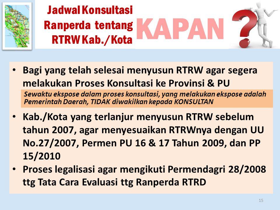Jadwal Konsultasi Ranperda tentang RTRW Kab./Kota Bagi yang telah selesai menyusun RTRW agar segera melakukan Proses Konsultasi ke Provinsi & PU Kab./Kota yang terlanjur menyusun RTRW sebelum tahun 2007, agar menyesuaikan RTRWnya dengan UU No.27/2007, Permen PU 16 & 17 Tahun 2009, dan PP 15/2010 Proses legalisasi agar mengikuti Permendagri 28/2008 ttg Tata Cara Evaluasi ttg Ranperda RTRD 15 Sewaktu ekspose dalam proses konsultasi, yang melakukan ekspose adalah Pemerintah Daerah, TIDAK diwakilkan kepada KONSULTAN