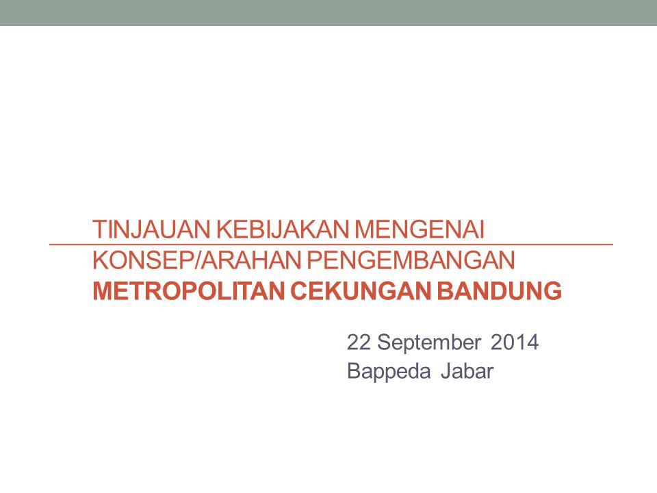 TINJAUAN KEBIJAKAN MENGENAI KONSEP/ARAHAN PENGEMBANGAN METROPOLITAN CEKUNGAN BANDUNG 22 September 2014 Bappeda Jabar
