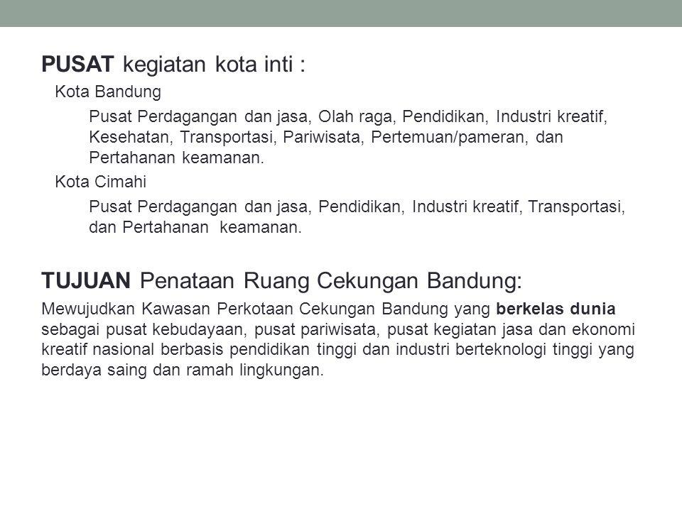 PUSAT kegiatan kota inti : Kota Bandung Pusat Perdagangan dan jasa, Olah raga, Pendidikan, Industri kreatif, Kesehatan, Transportasi, Pariwisata, Pert