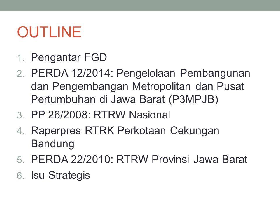 OUTLINE 1. Pengantar FGD 2. PERDA 12/2014: Pengelolaan Pembangunan dan Pengembangan Metropolitan dan Pusat Pertumbuhan di Jawa Barat (P3MPJB) 3. PP 26