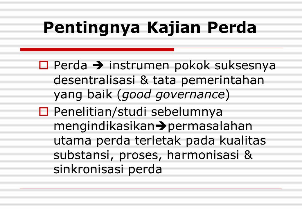 Pentingnya Kajian Perda  Perda  instrumen pokok suksesnya desentralisasi & tata pemerintahan yang baik (good governance)  Penelitian/studi sebelumn