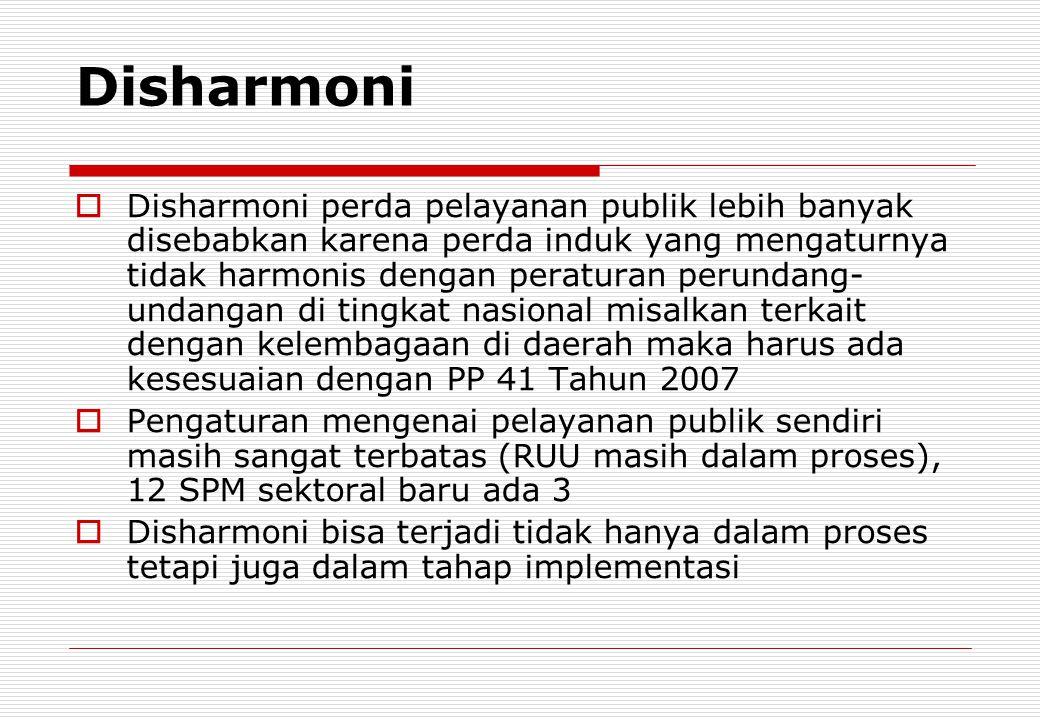 Disharmoni  Disharmoni perda pelayanan publik lebih banyak disebabkan karena perda induk yang mengaturnya tidak harmonis dengan peraturan perundang-