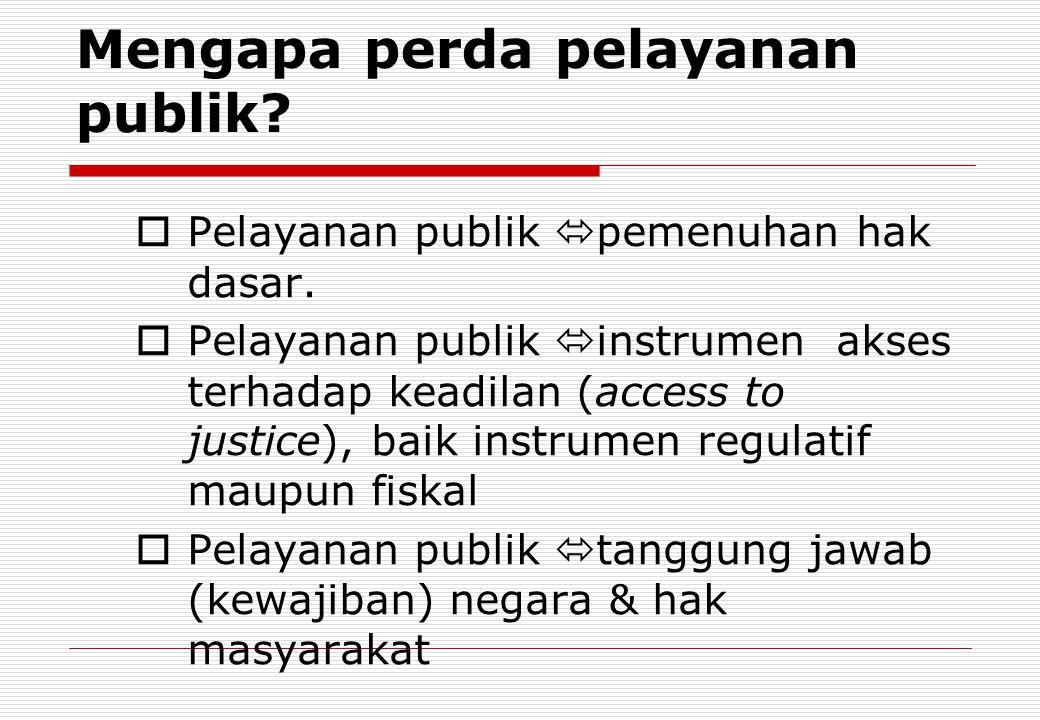 Mengapa perda pelayanan publik?  Pelayanan publik  pemenuhan hak dasar.  Pelayanan publik  instrumen akses terhadap keadilan (access to justice),