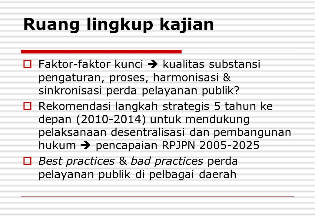 Ruang lingkup kajian  Faktor-faktor kunci  kualitas substansi pengaturan, proses, harmonisasi & sinkronisasi perda pelayanan publik?  Rekomendasi l