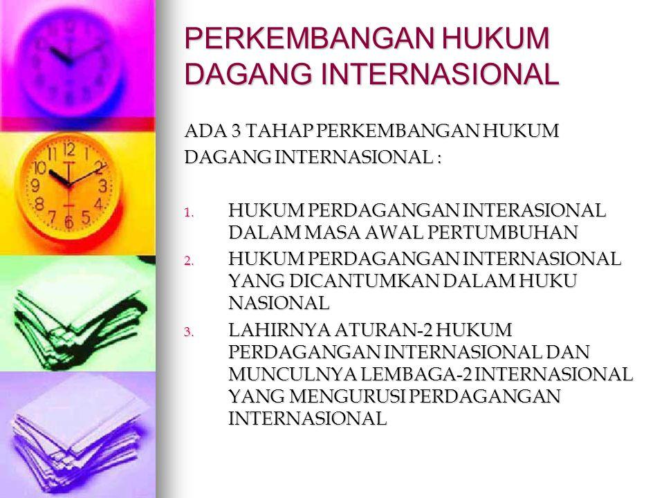 PERKEMBANGAN HUKUM DAGANG INTERNASIONAL ADA 3 TAHAP PERKEMBANGAN HUKUM DAGANG INTERNASIONAL : 1. HUKUM PERDAGANGAN INTERASIONAL DALAM MASA AWAL PERTUM