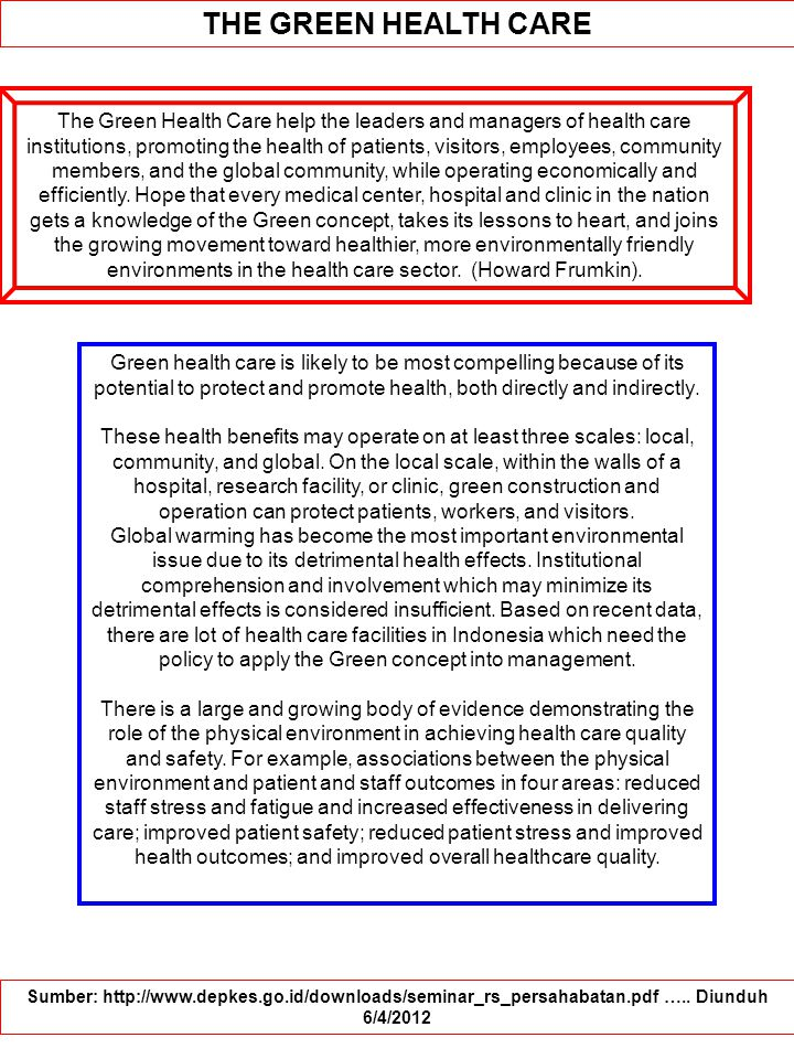 THE GREEN HEALTH CARE The Green Health Care help the leaders and managers of health care institutions, promoting the health of patients, visitors, employees, community members, and the global community, while operating economically and efficiently.