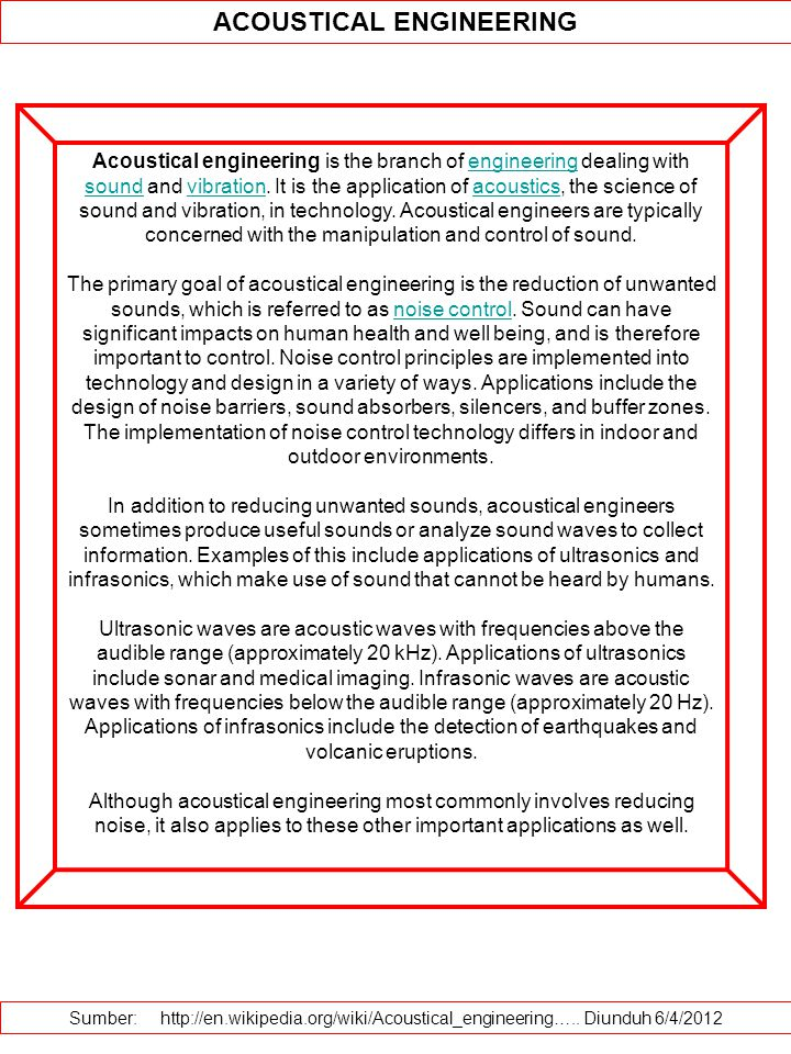 ACOUSTICAL ENGINEERING Acoustical engineering is the branch of engineering dealing with sound and vibration. It is the application of acoustics, the s