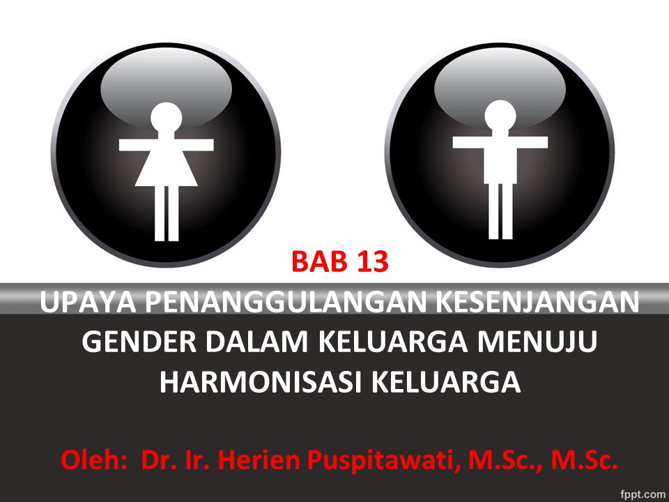 BAB 13 UPAYA PENANGGULANGAN KESENJANGAN GENDER DALAM KELUARGA MENUJU HARMONISASI KELUARGA Oleh: Dr.