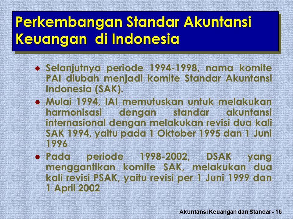 Akuntansi Keuangan dan Standar - 16 Perkembangan Standar Akuntansi Keuangan di Indonesia Selanjutnya periode 1994-1998, nama komite PAI diubah menjadi komite Standar Akuntansi Indonesia (SAK).