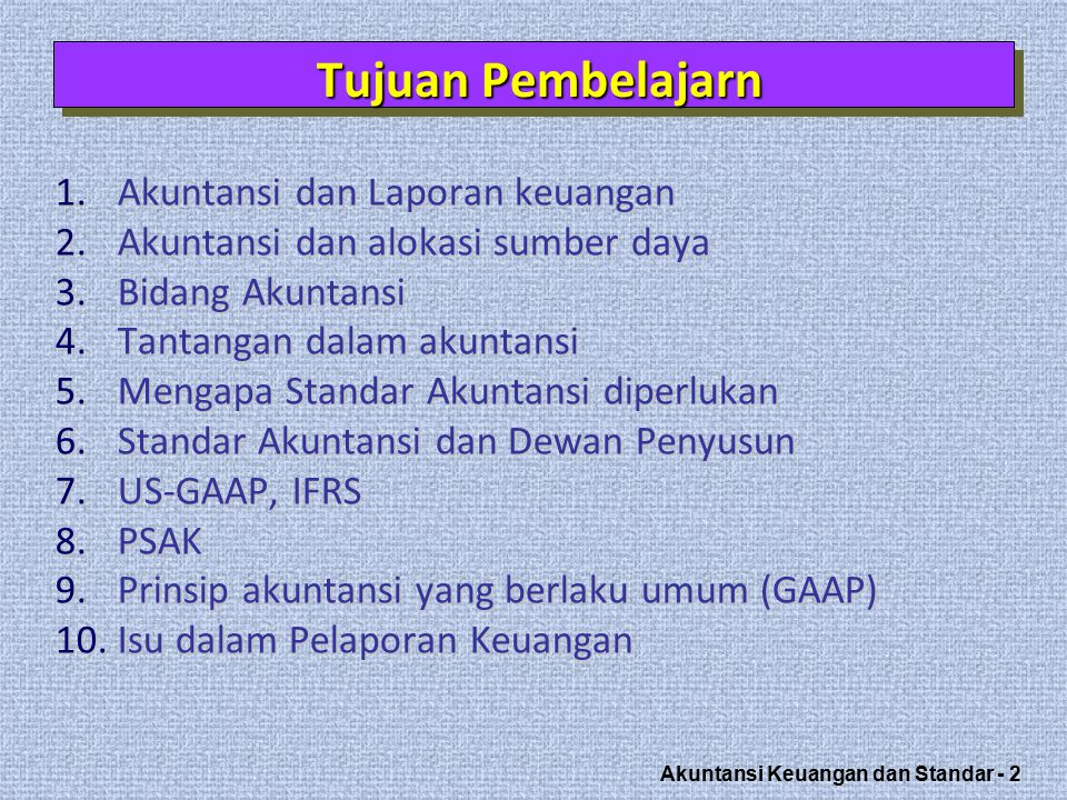 Akuntansi Keuangan dan Standar - 33 FASBFASB Preparers (e.g., FEI) Financial Community Financial Community Government (SEC, IRS, other agencies) Industry Associations Industry Associations Business Entities CPAs and Accounting Firms CPAs and Accounting Firms AICPA (AcSEC) Academicians Investing Public Accounting standards, interpretations, and bulletins Standard Setting Illustration 1-5 Illustration 1-5 User Groups that Influence Accounting Standards Ref: Kieso Weygant ed 13
