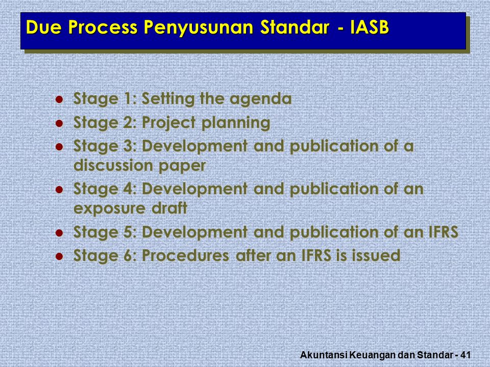 Akuntansi Keuangan dan Standar - 41 Due Process Penyusunan Standar - IASB Stage 1: Setting the agenda Stage 1: Setting the agenda Stage 2: Project pla