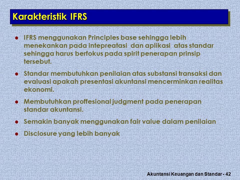Akuntansi Keuangan dan Standar - 42 Karakteristik IFRS IFRS menggunakan Principles base sehingga lebih menekankan pada intepreatasi dan aplikasi atas standar sehingga harus berfokus pada spirit penerapan prinsip tersebut.