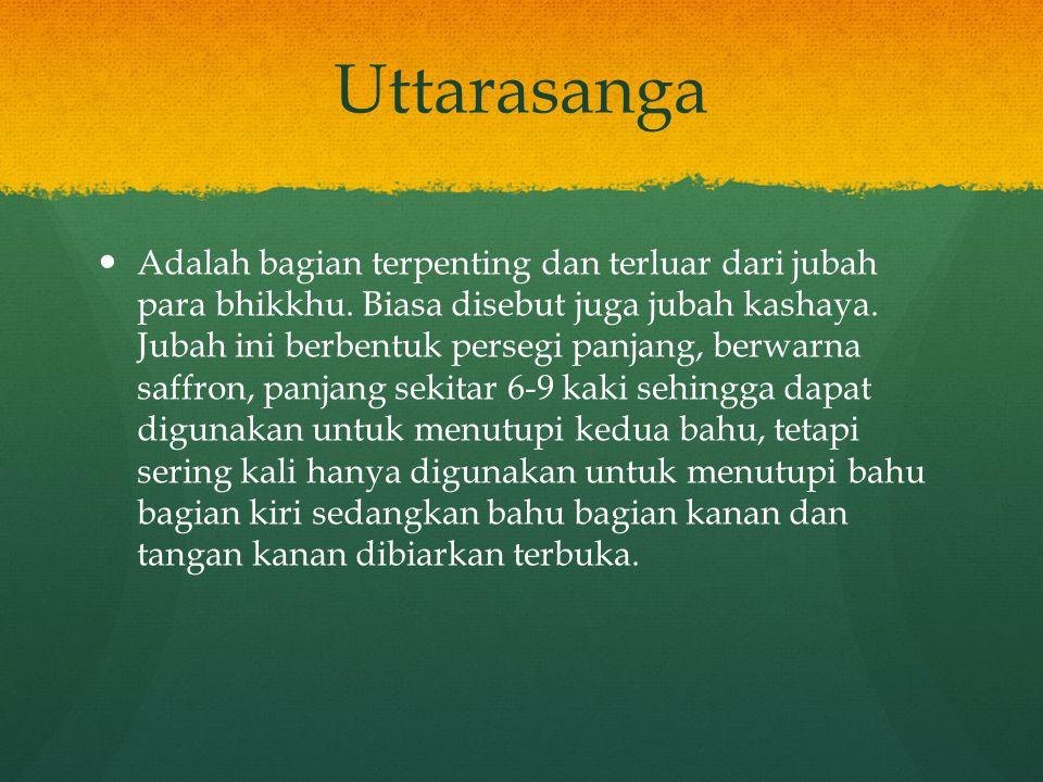 Uttarasanga Adalah bagian terpenting dan terluar dari jubah para bhikkhu. Biasa disebut juga jubah kashaya. Jubah ini berbentuk persegi panjang, berwa