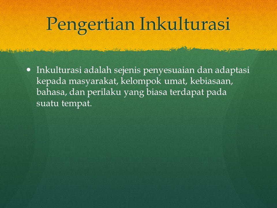 Pengertian Inkulturasi Inkulturasi adalah sejenis penyesuaian dan adaptasi kepada masyarakat, kelompok umat, kebiasaan, bahasa, dan perilaku yang bias