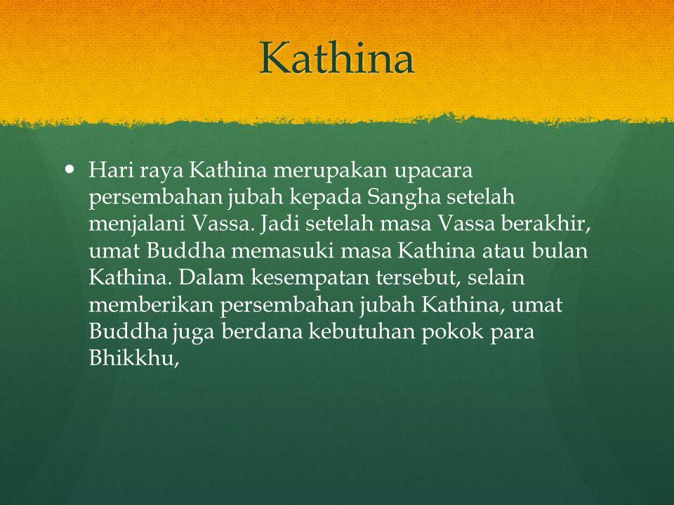 Kathina Hari raya Kathina merupakan upacara persembahan jubah kepada Sangha setelah menjalani Vassa. Jadi setelah masa Vassa berakhir, umat Buddha mem