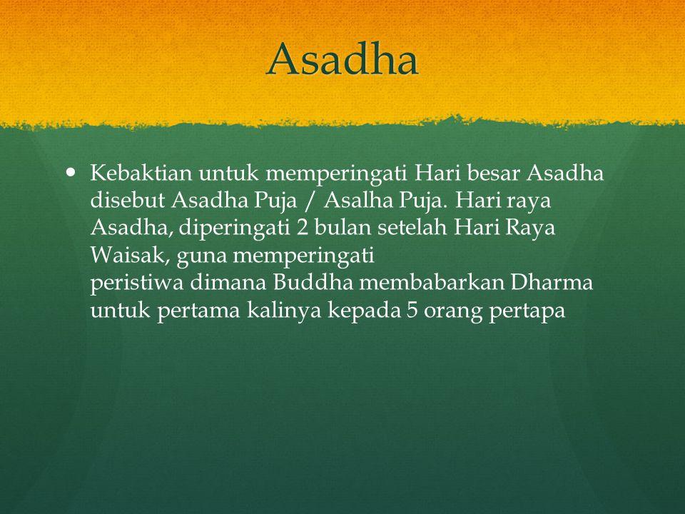 Asadha Kebaktian untuk memperingati Hari besar Asadha disebut Asadha Puja / Asalha Puja. Hari raya Asadha, diperingati 2 bulan setelah Hari Raya Waisa