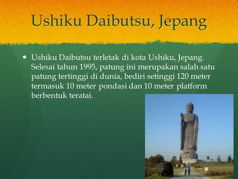 Ushiku Daibutsu, Jepang Ushiku Daibutsu terletak di kota Ushiku, Jepang. Selesai tahun 1995, patung ini merupakan salah satu patung tertinggi di dunia
