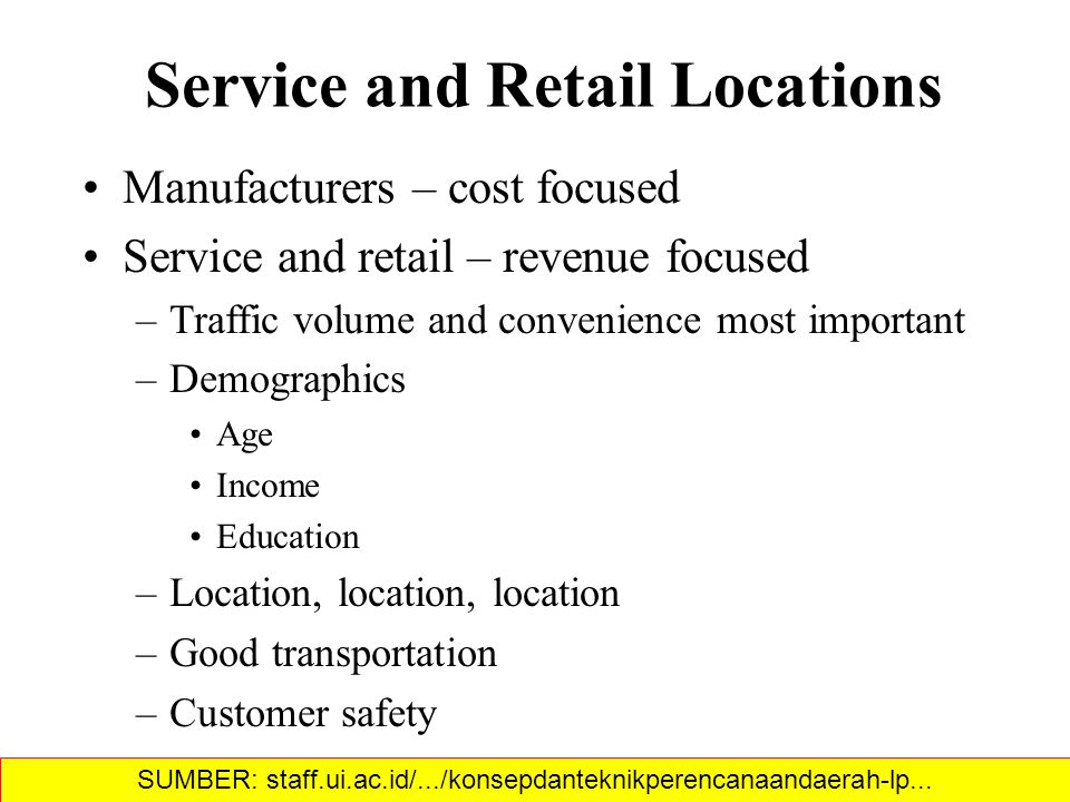 Service and Retail Locations Manufacturers – cost focused Service and retail – revenue focused –Traffic volume and convenience most important –Demographics Age Income Education –Location, location, location –Good transportation –Customer safety SUMBER: staff.ui.ac.id/.../konsepdanteknikperencanaandaerah-lp...‎