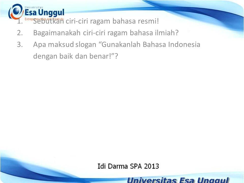 """1.Sebutkan ciri-ciri ragam bahasa resmi! 2.Bagaimanakah ciri-ciri ragam bahasa ilmiah? 3.Apa maksud slogan """"Gunakanlah Bahasa Indonesia dengan baik da"""