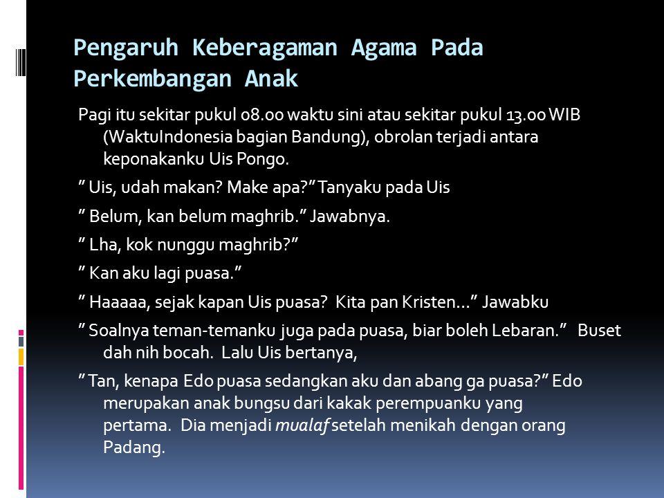 Pengaruh Keberagaman Agama Pada Perkembangan Anak Pagi itu sekitar pukul 08.00 waktu sini atau sekitar pukul 13.00 WIB (WaktuIndonesia bagian Bandung), obrolan terjadi antara keponakanku Uis Pongo.