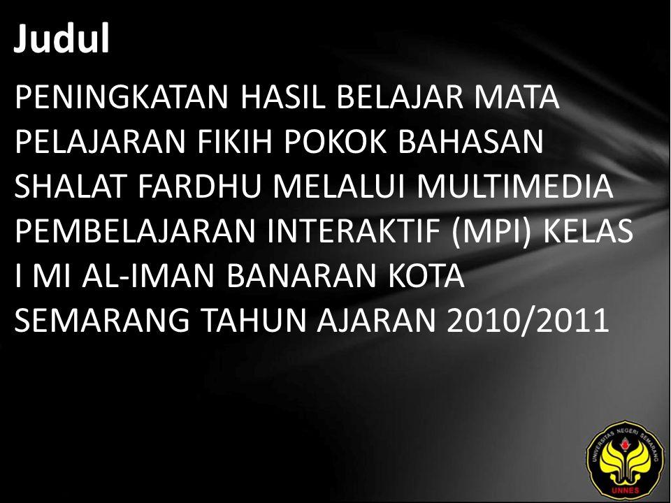 Judul PENINGKATAN HASIL BELAJAR MATA PELAJARAN FIKIH POKOK BAHASAN SHALAT FARDHU MELALUI MULTIMEDIA PEMBELAJARAN INTERAKTIF (MPI) KELAS I MI AL-IMAN BANARAN KOTA SEMARANG TAHUN AJARAN 2010/2011