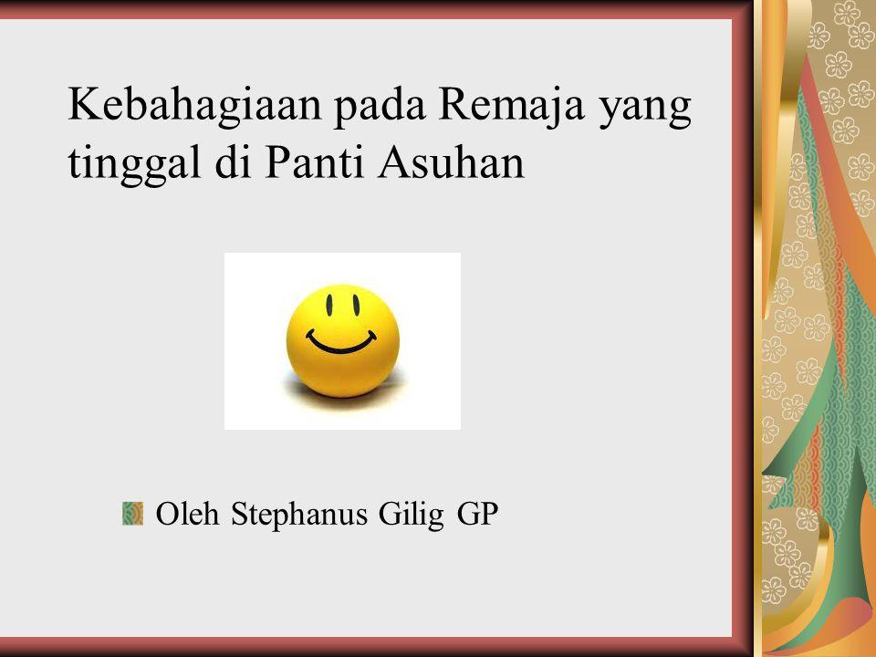 Kebahagiaan pada Remaja yang tinggal di Panti Asuhan Oleh Stephanus Gilig GP