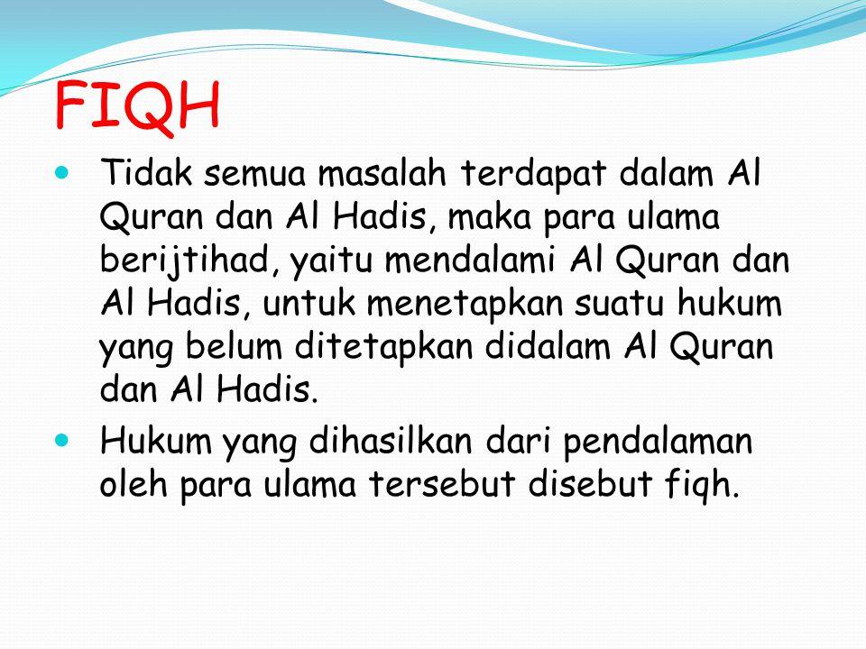 FIQH Tidak semua masalah terdapat dalam Al Quran dan Al Hadis, maka para ulama berijtihad, yaitu mendalami Al Quran dan Al Hadis, untuk menetapkan suatu hukum yang belum ditetapkan didalam Al Quran dan Al Hadis.