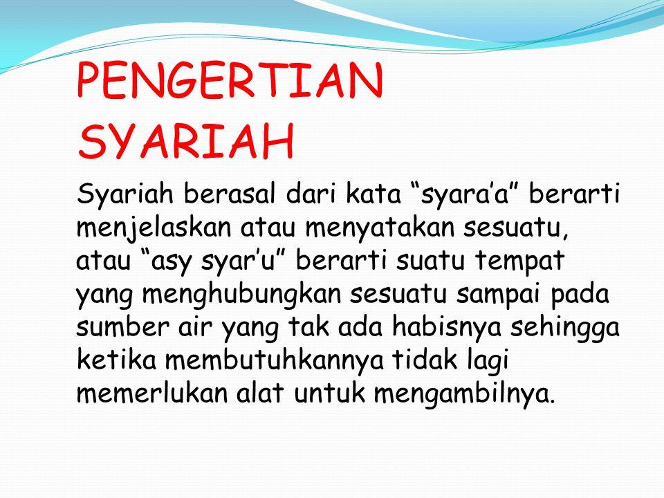 PENGERTIAN SYARIAH Syariah berasal dari kata syara'a berarti menjelaskan atau menyatakan sesuatu, atau asy syar'u berarti suatu tempat yang menghubungkan sesuatu sampai pada sumber air yang tak ada habisnya sehingga ketika membutuhkannya tidak lagi memerlukan alat untuk mengambilnya.