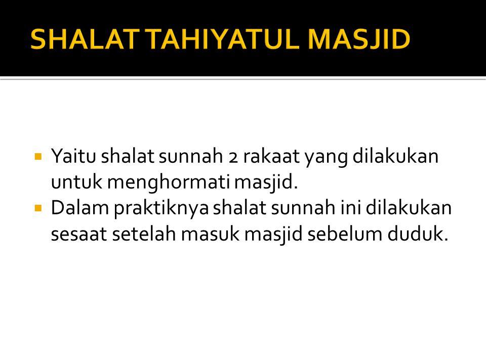  Yaitu shalat sunnah 2 rakaat yang dilakukan untuk menghormati masjid.  Dalam praktiknya shalat sunnah ini dilakukan sesaat setelah masuk masjid seb