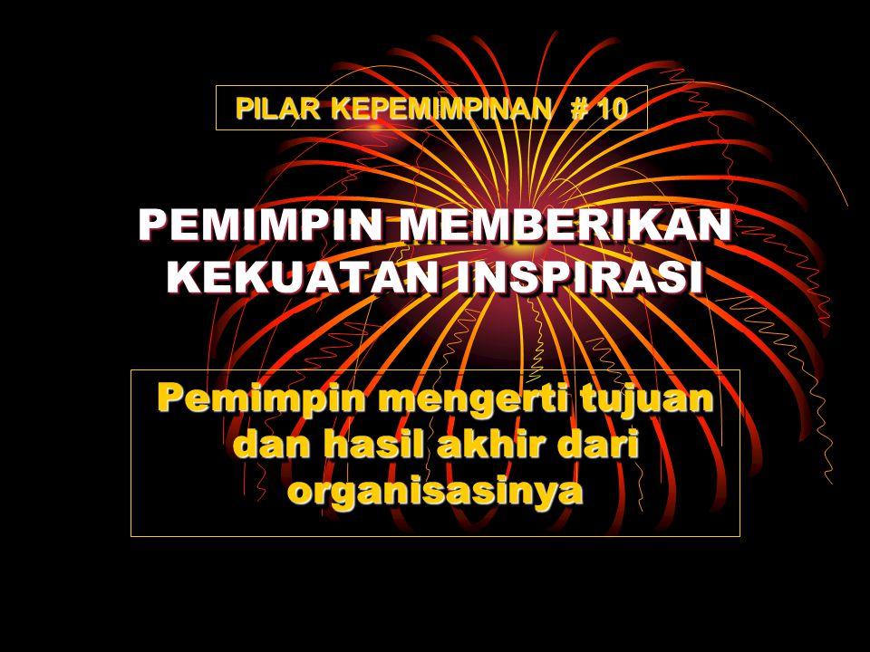 PEMIMPIN MEMBERIKAN KEKUATAN INSPIRASI Pemimpin mengerti tujuan dan hasil akhir dari organisasinya PILAR KEPEMIMPINAN # 10