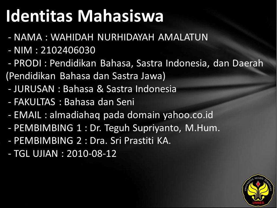Identitas Mahasiswa - NAMA : WAHIDAH NURHIDAYAH AMALATUN - NIM : 2102406030 - PRODI : Pendidikan Bahasa, Sastra Indonesia, dan Daerah (Pendidikan Bahasa dan Sastra Jawa) - JURUSAN : Bahasa & Sastra Indonesia - FAKULTAS : Bahasa dan Seni - EMAIL : almadiahaq pada domain yahoo.co.id - PEMBIMBING 1 : Dr.