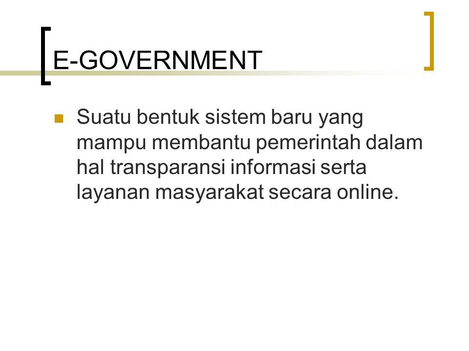 E-GOVERNMENT Suatu bentuk sistem baru yang mampu membantu pemerintah dalam hal transparansi informasi serta layanan masyarakat secara online.