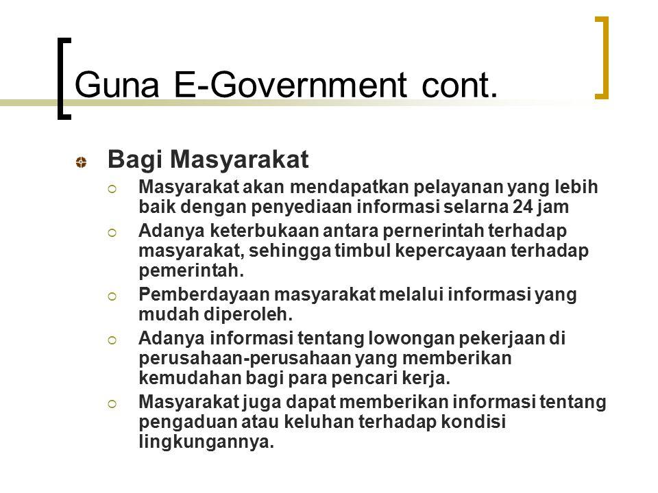 Guna E-Government cont. Bagi Masyarakat  Masyarakat akan mendapatkan pelayanan yang lebih baik dengan penyediaan informasi selarna 24 jam  Adanya ke
