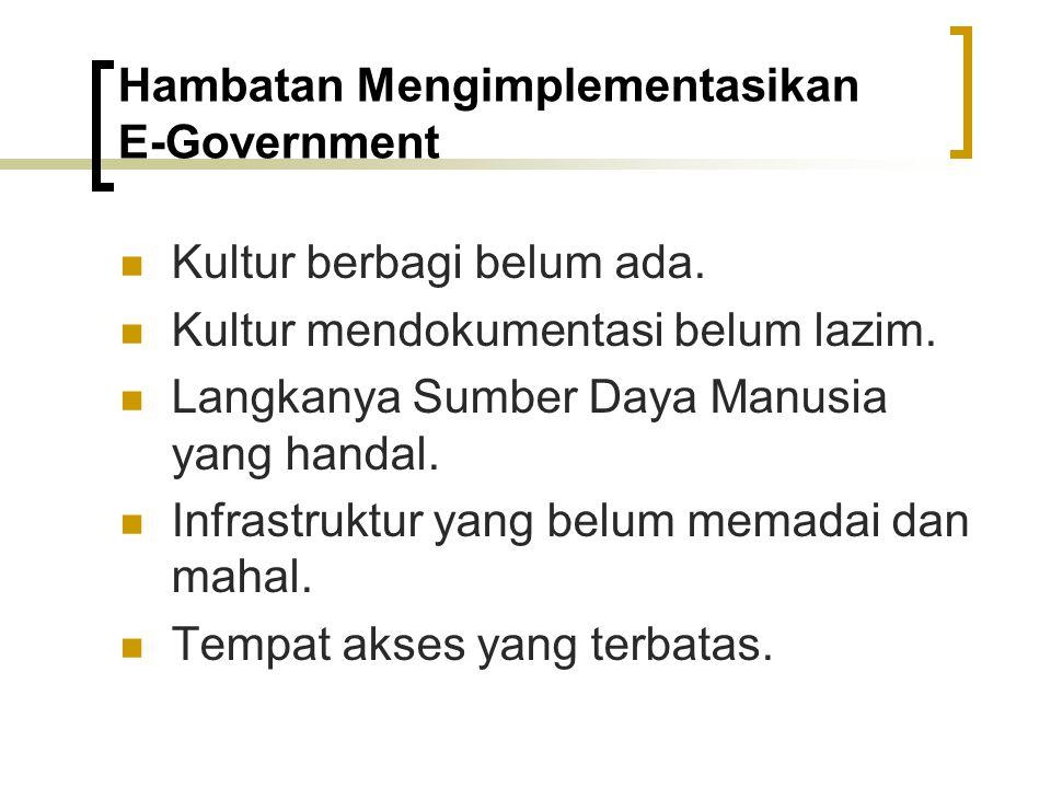 Hambatan Mengimplementasikan E ‑ Government Kultur berbagi belum ada. Kultur mendokumentasi belum lazim. Langkanya Sumber Daya Manusia yang handal. In