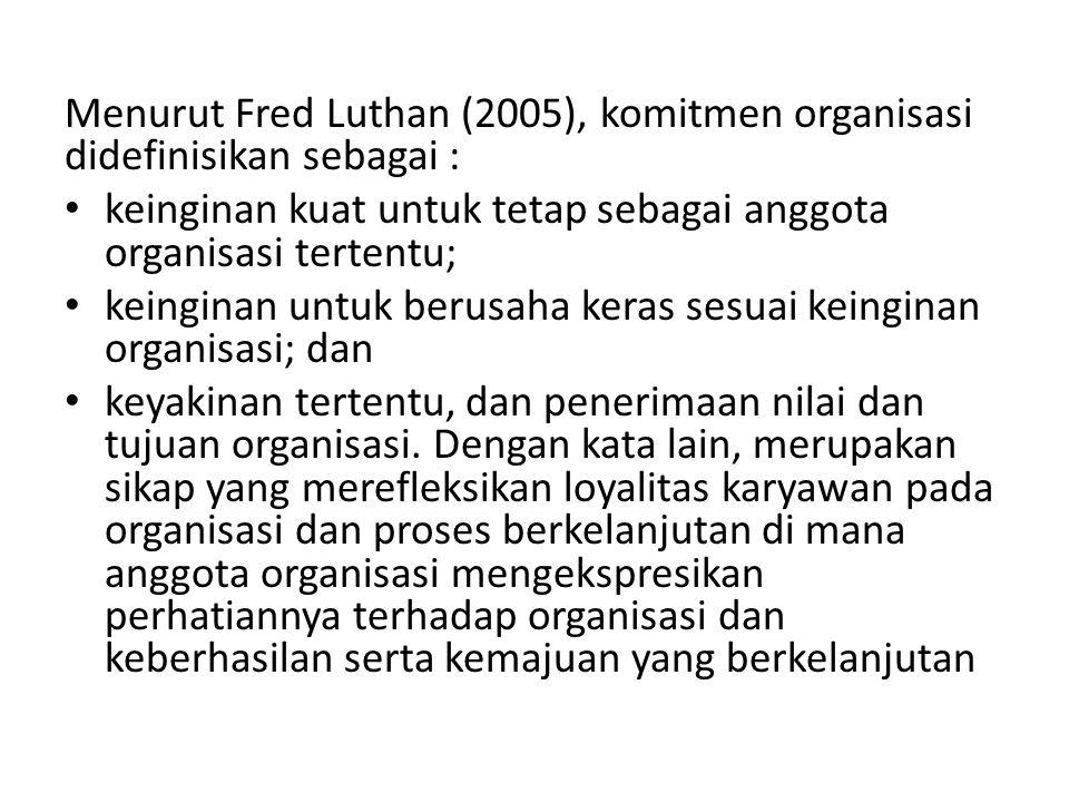 Menurut Fred Luthan (2005), komitmen organisasi didefinisikan sebagai : keinginan kuat untuk tetap sebagai anggota organisasi tertentu; keinginan untu
