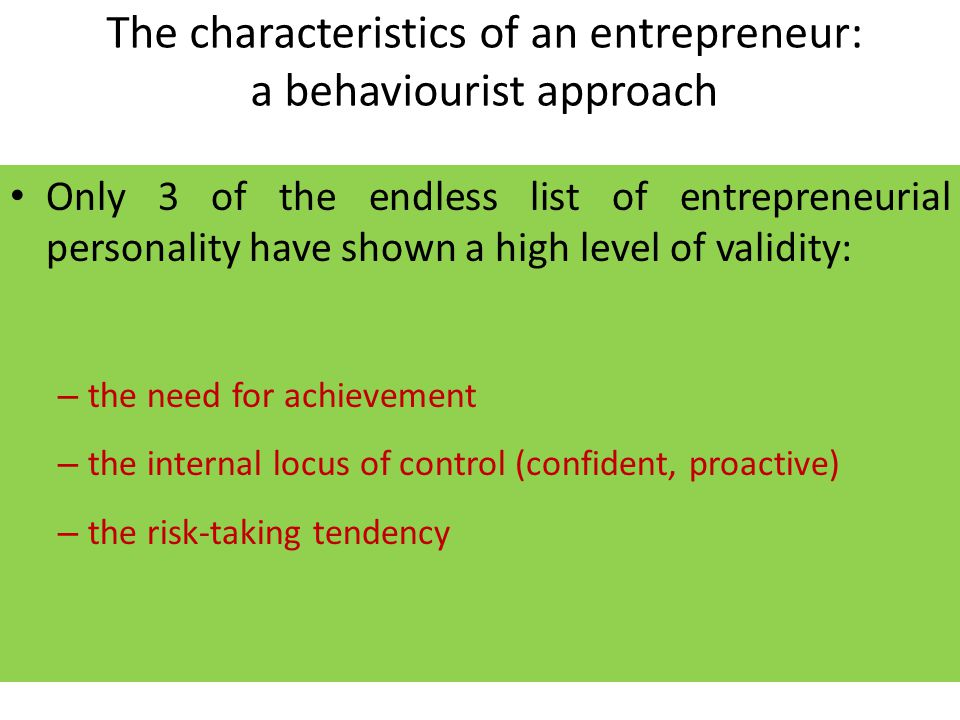 The characteristics of an entrepreneur: a behaviourist approach Only 3 of the endless list of entrepreneurial personality have shown a high level of validity: – the need for achievement – the internal locus of control (confident, proactive) – the risk-taking tendency