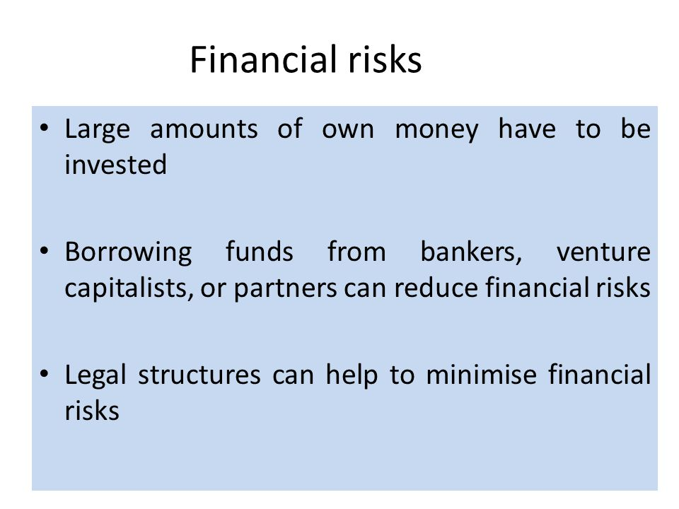 Financial risks Large amounts of own money have to be invested Borrowing funds from bankers, venture capitalists, or partners can reduce financial risks Legal structures can help to minimise financial risks
