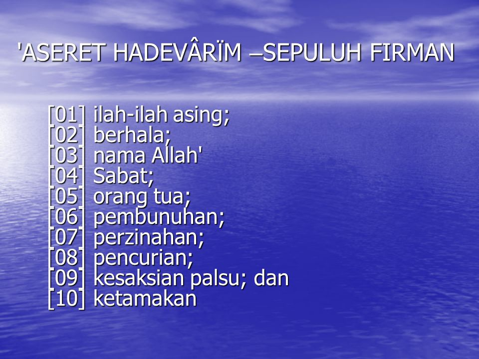 'ASERET HADEVÂR Ï M – SEPULUH FIRMAN [01] ilah-ilah asing; [02] berhala; [03] nama Allah' [04] Sabat; [05] orang tua; [06] pembunuhan; [07] perzinahan