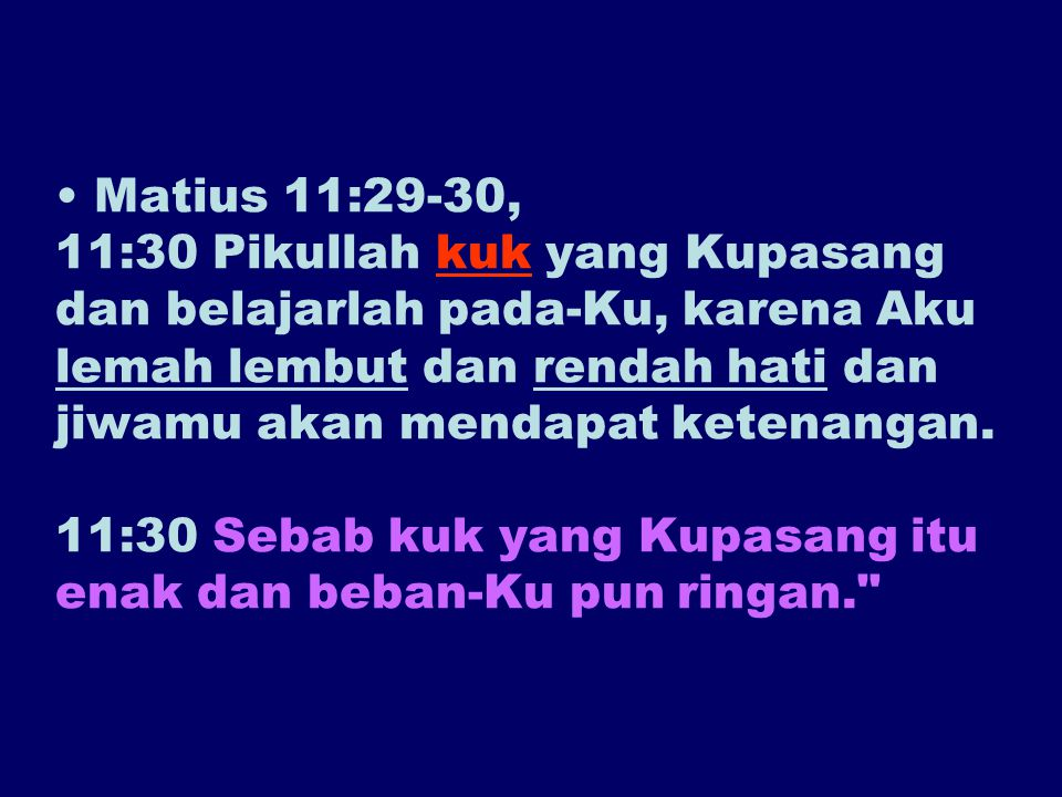 Matius 11:29-30, 11:30 Pikullah kuk yang Kupasang dan belajarlah pada-Ku, karena Aku lemah lembut dan rendah hati dan jiwamu akan mendapat ketenangan.