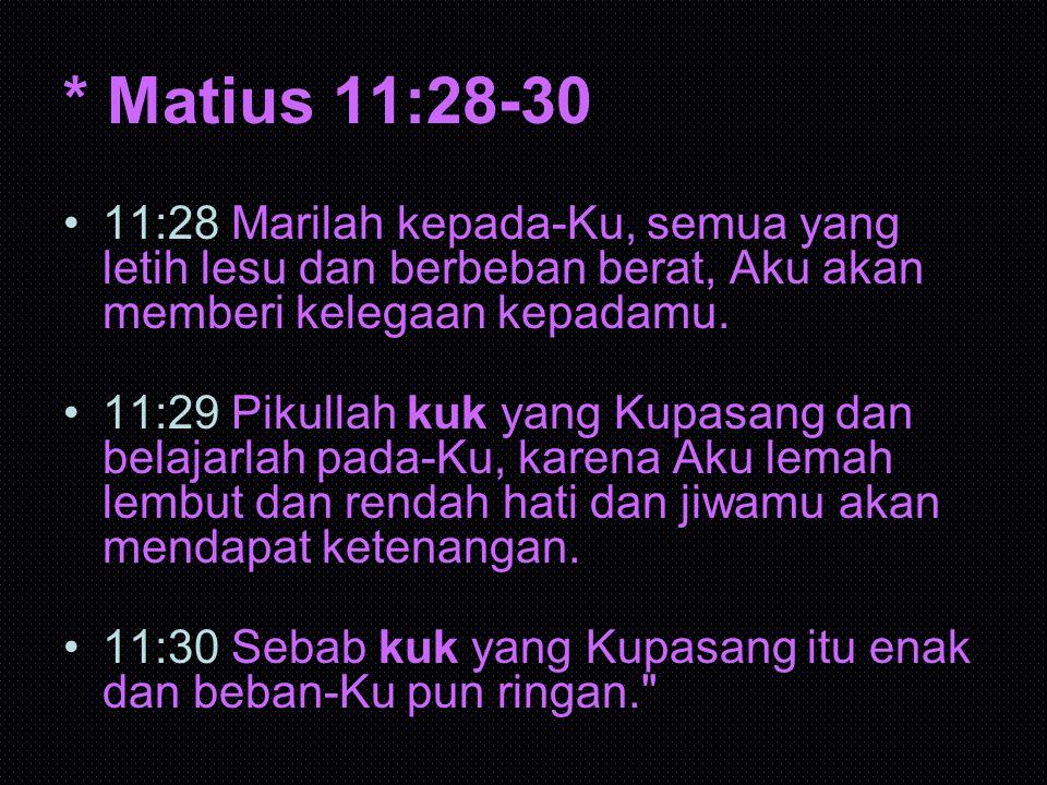 * Matius 11:28-30 11:28 Marilah kepada-Ku, semua yang letih lesu dan berbeban berat, Aku akan memberi kelegaan kepadamu. 11:29 Pikullah kuk yang Kupas