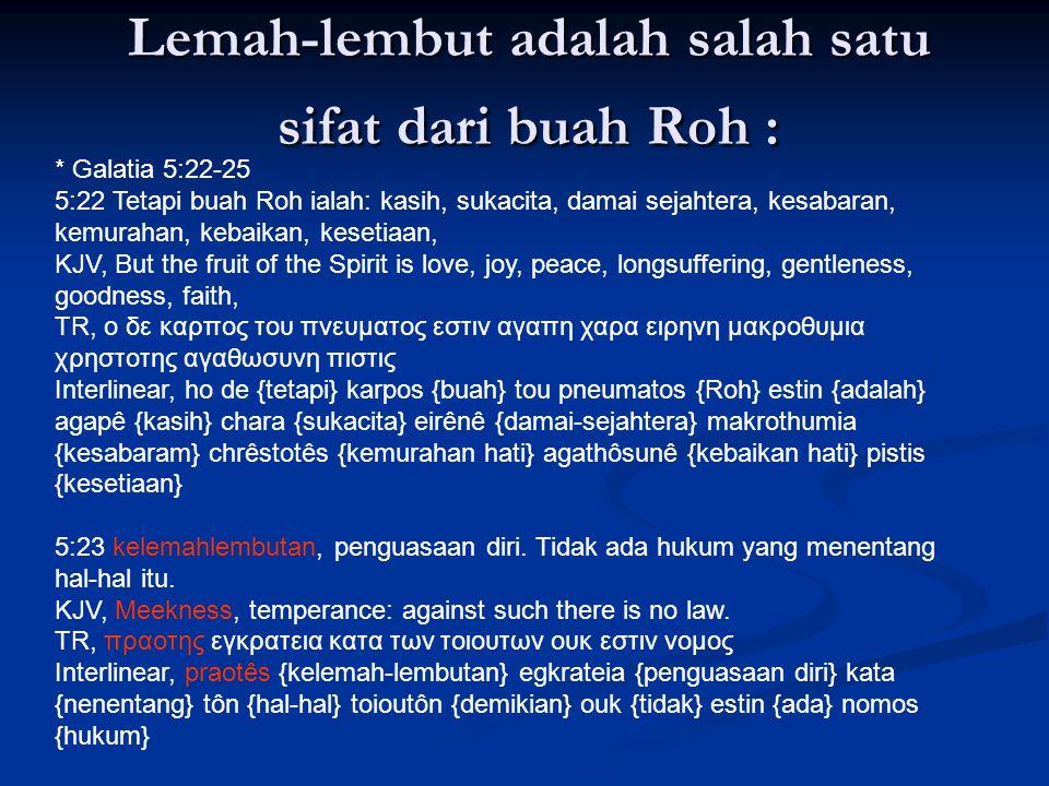 Lemah-lembut adalah salah satu sifat dari buah Roh : * Galatia 5:22-25 5:22 Tetapi buah Roh ialah: kasih, sukacita, damai sejahtera, kesabaran, kemura