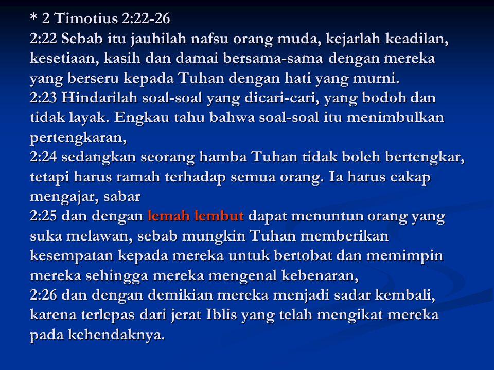 * 2 Timotius 2:22-26 2:22 Sebab itu jauhilah nafsu orang muda, kejarlah keadilan, kesetiaan, kasih dan damai bersama-sama dengan mereka yang berseru k