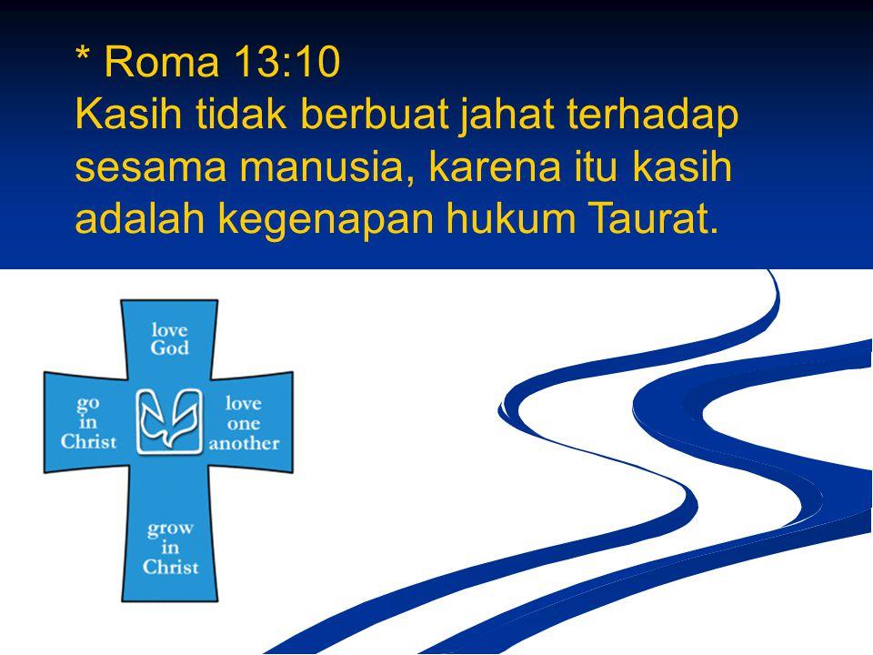 * Roma 13:10 Kasih tidak berbuat jahat terhadap sesama manusia, karena itu kasih adalah kegenapan hukum Taurat.